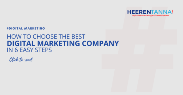 How to choose the best digital marketing company in 6 easy steps heerentanna blog